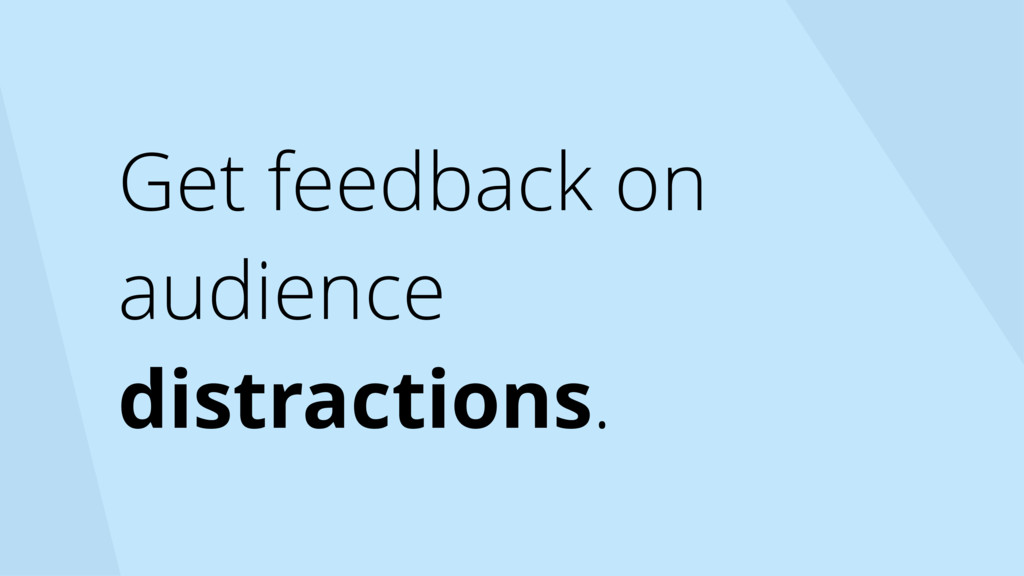 Get feedback on audience distractions.