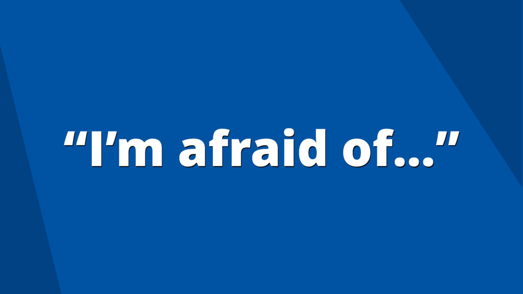 """I'm afraid of…"""