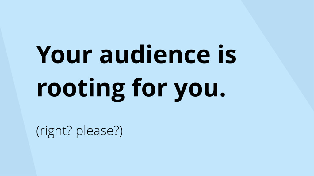 Your audience is rooting for you. (right? pleas...