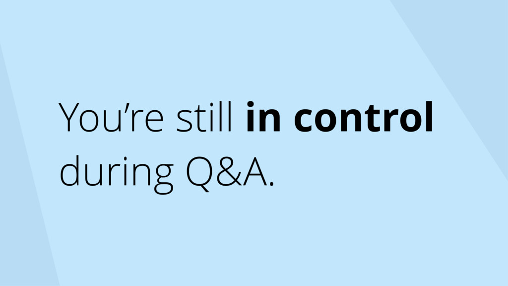 You're still in control during Q&A.