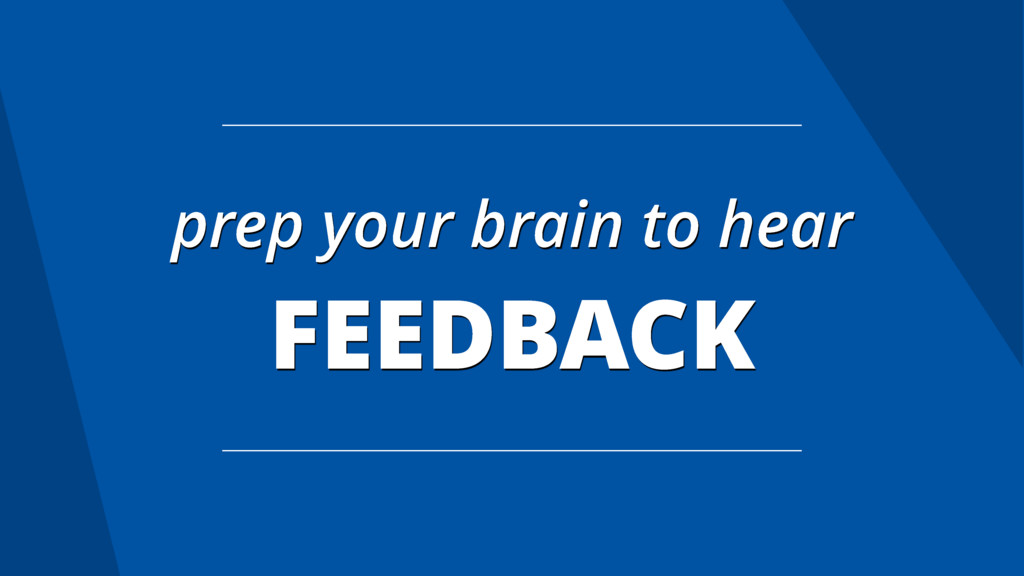 prep your brain to hear FEEDBACK