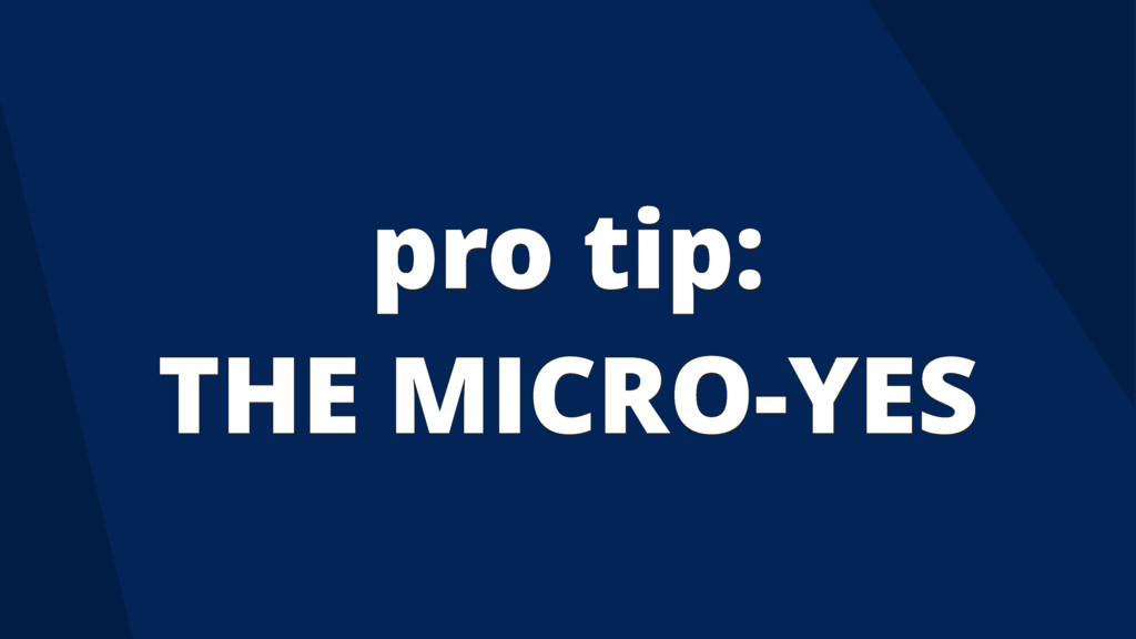pro tip: THE MICRO-YES