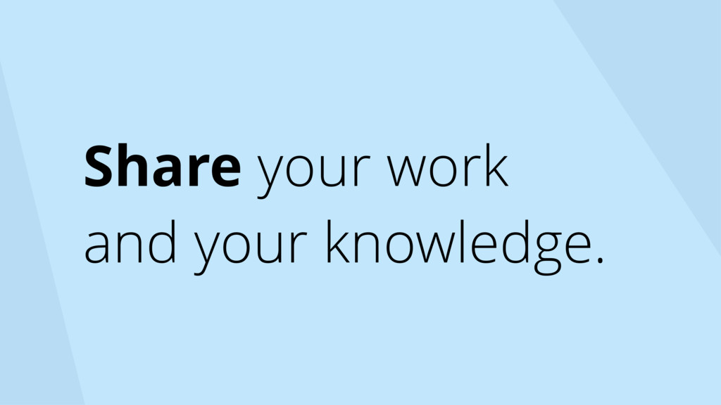 Share your work and your knowledge.