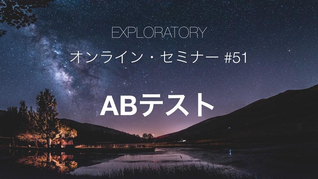 EXPLORATORY ΦϯϥΠϯɾηϛφʔ #51 ABςετ