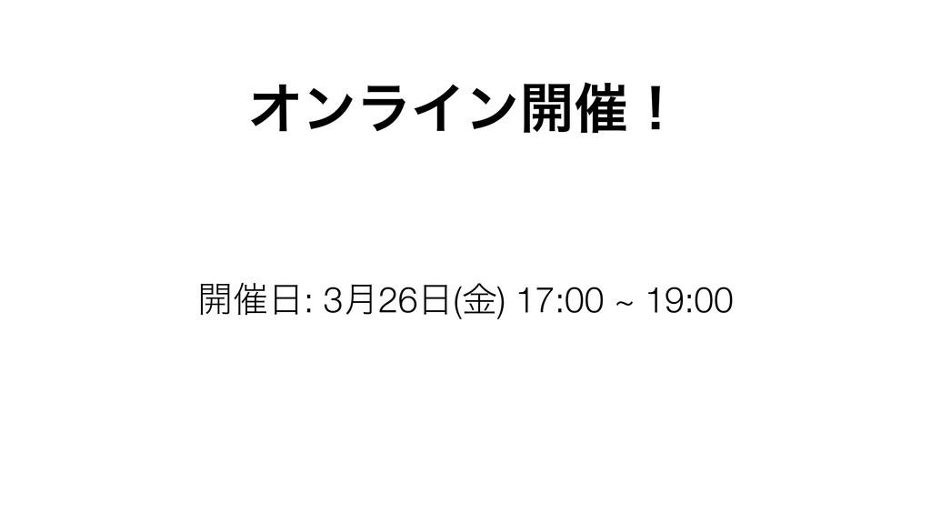 ΦϯϥΠϯ։࠵ʂ ։࠵: 3݄26(ۚ) 17:00 ~ 19:00