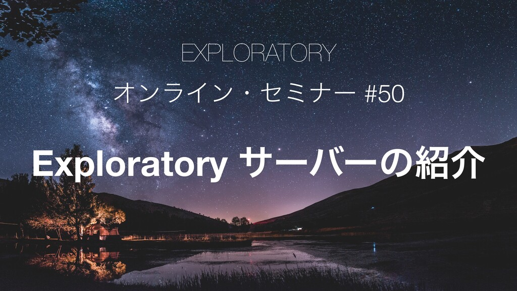 EXPLORATORY ΦϯϥΠϯɾηϛφʔ #50 Exploratory αʔόʔͷհ