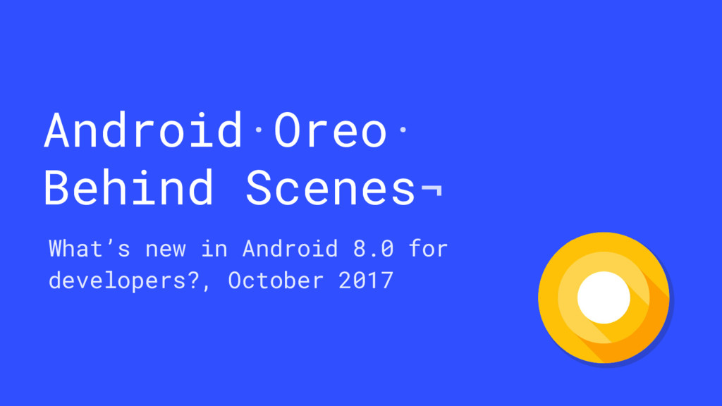 Android·Oreo· Behind Scenes¬ What's new in Andr...