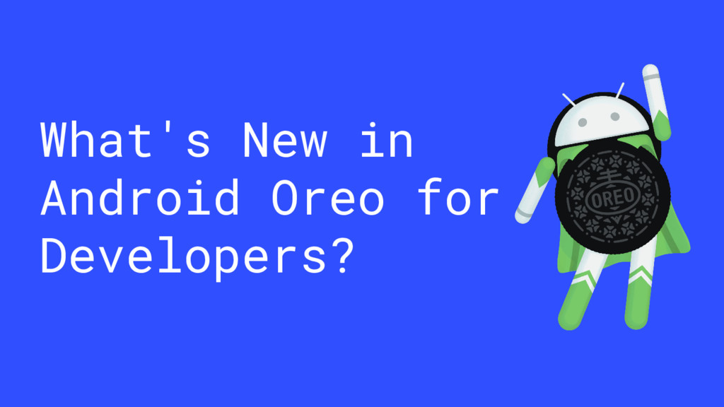 What's New in Android Oreo for Developers?