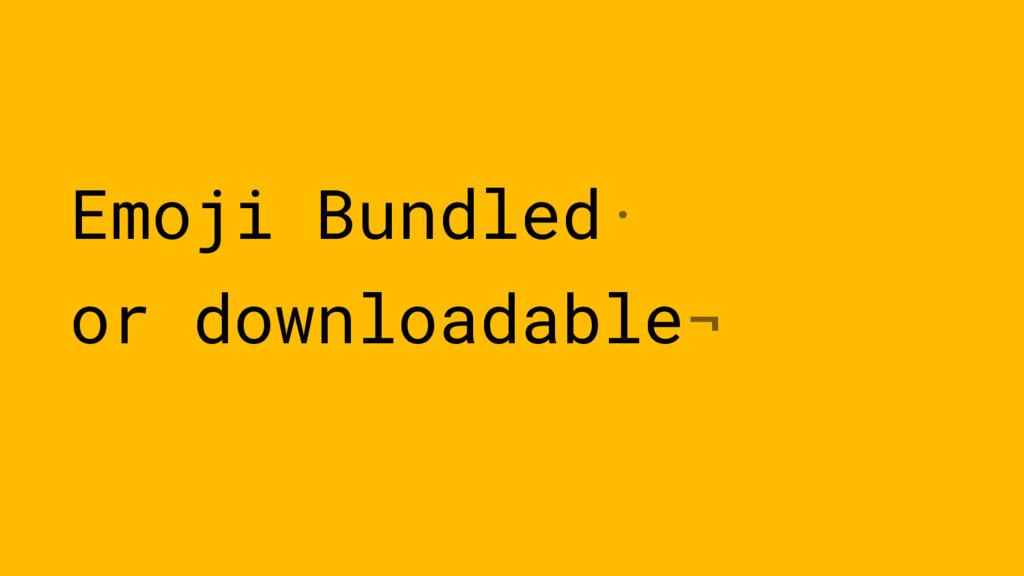 Emoji Bundled· or downloadable¬