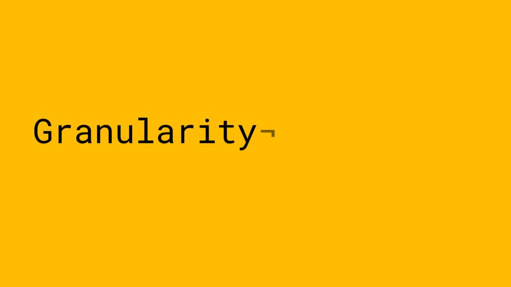 Granularity¬