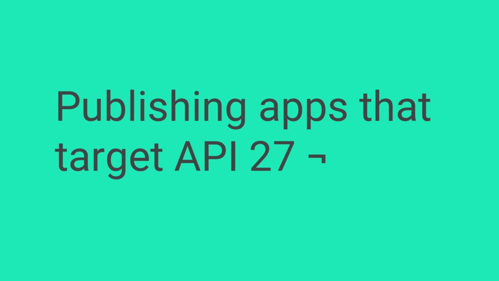 Publishing apps that target API 27 ¬