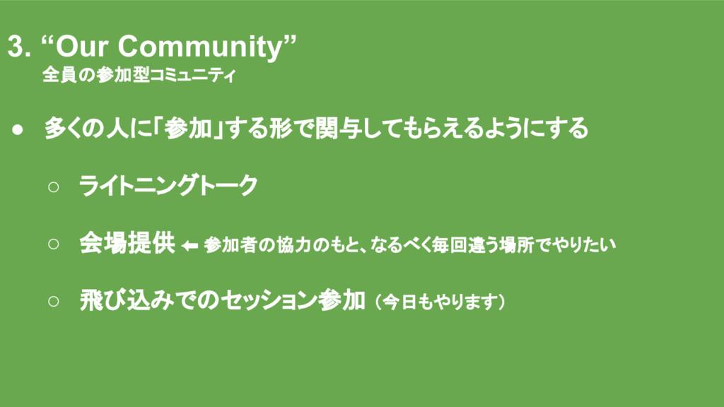 """そのために : 運営方針 3. """"Our Community"""" 全員の参加型コミュニティ ● ..."""