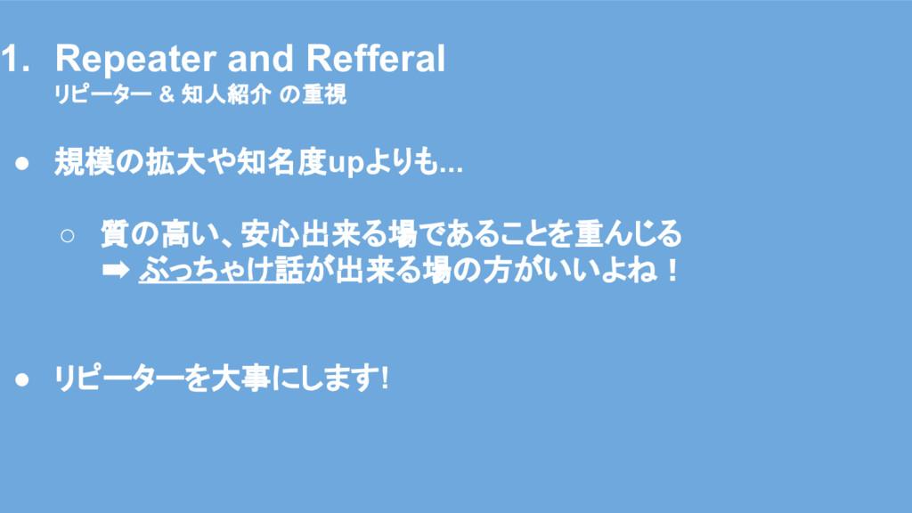 そのために : 運営方針 1. Repeater and Refferal リピーター & 知...