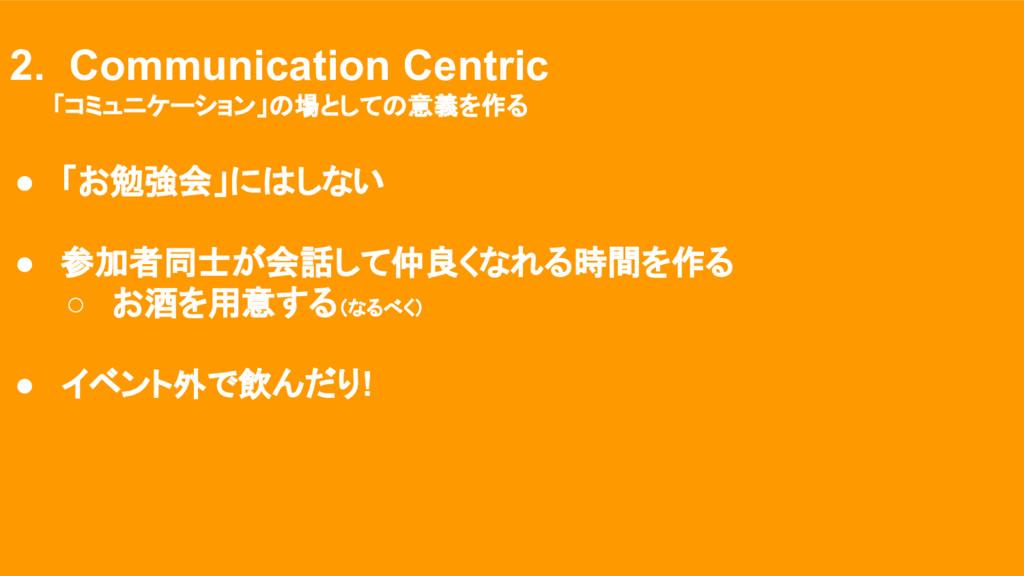 そのために : 運営方針 2. Communication Centric 「コミュニケーショ...