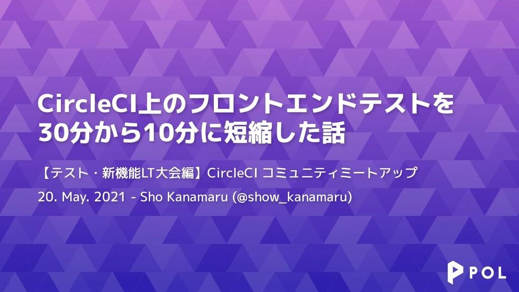 CircleCI上のフロントエンドテストを 30分から10分に短縮した話 【テスト・新機能LT...