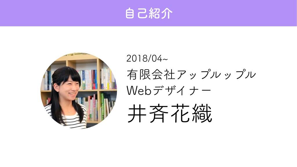 有限会社アップルップル Webデザイナー 2018/04∼ 井斉花織 自己紹介