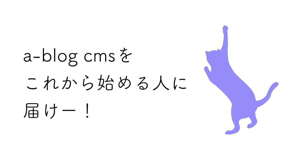 a‑blog cmsを これから始める人に 届けー!