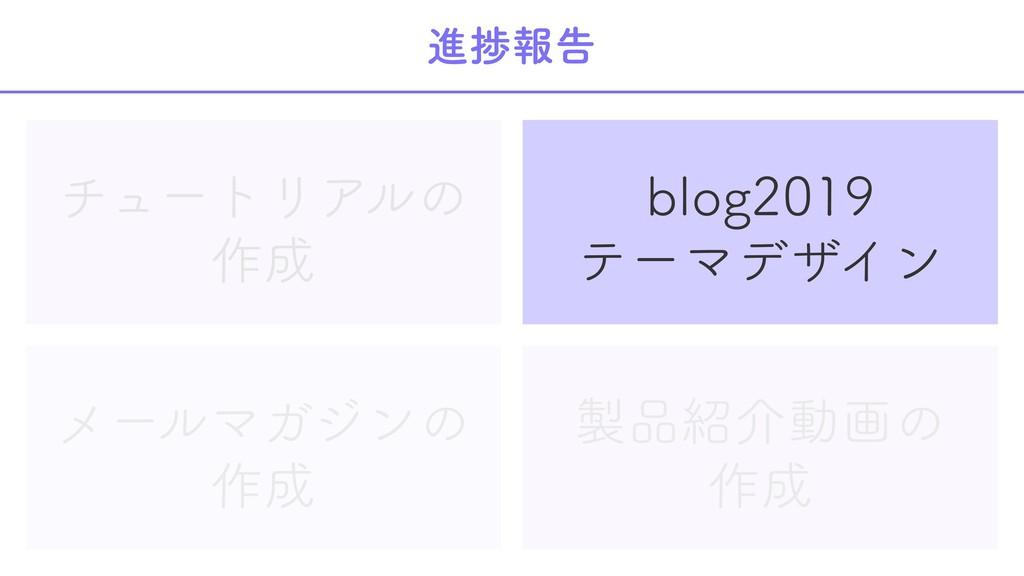 進捗報告 チュートリアルの 作成 blog2019 テーマデザイン メールマガジンの 作成 製...