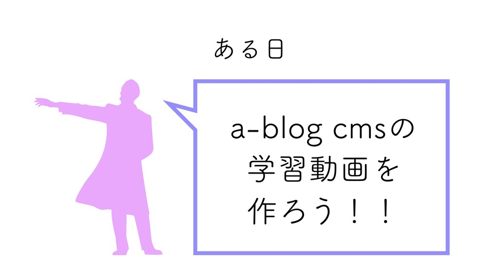ある日 a‑blog cmsの 学習動画を 作ろう!!