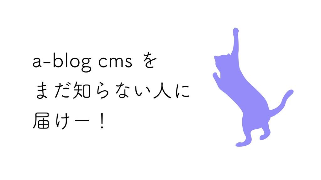 a‑blog cms を まだ知らない人に 届けー!