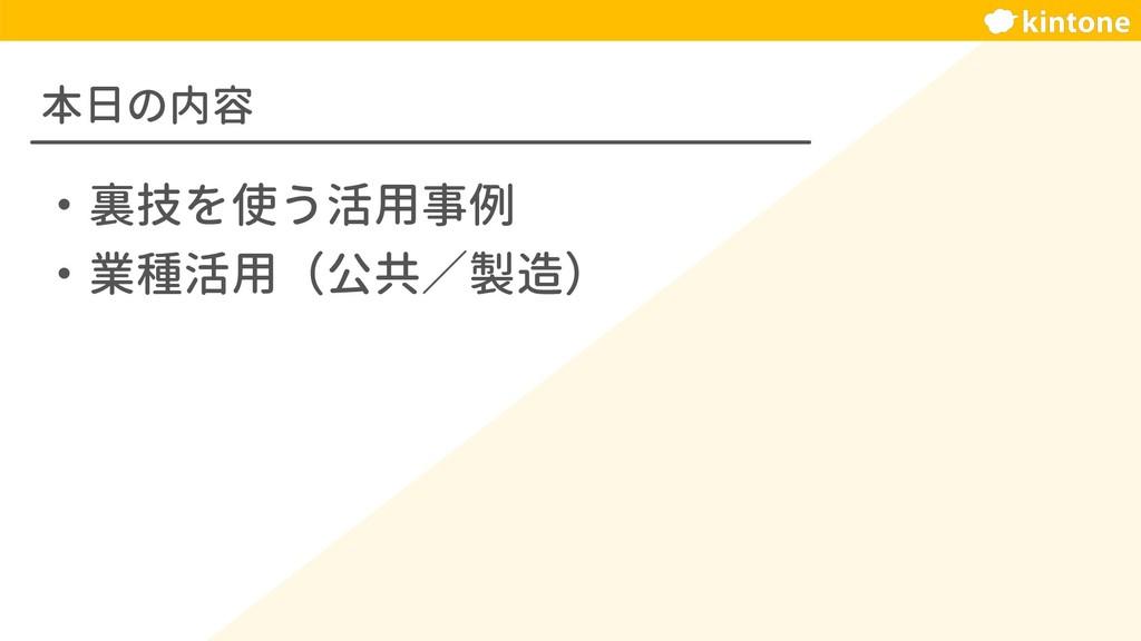 本日の内容 ・裏技を使う活用事例 ・業種活用(公共/製造)
