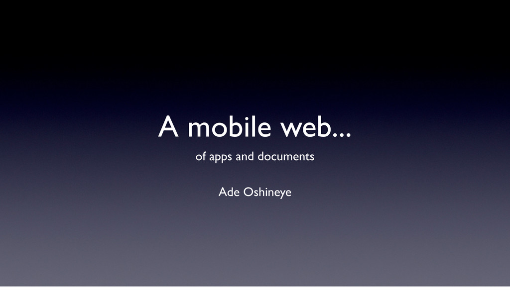 A mobile web... of apps and documents Ade Oshin...