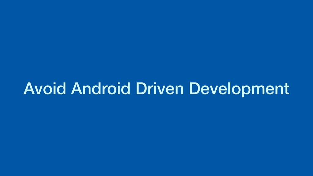 Avoid Android Driven Development