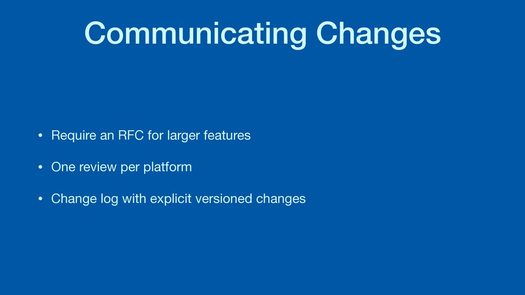 Communicating Changes • Require an RFC for larg...
