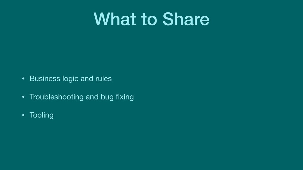 What to Share • Business logic and rules  • Tro...