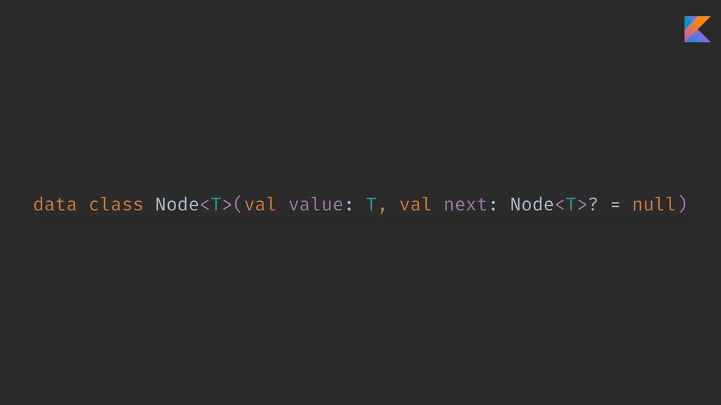 data class Node<T>(val value: T, val next: Node...