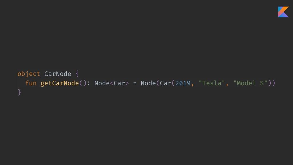 object CarNode { fun getCarNode(): Node<Car> = ...
