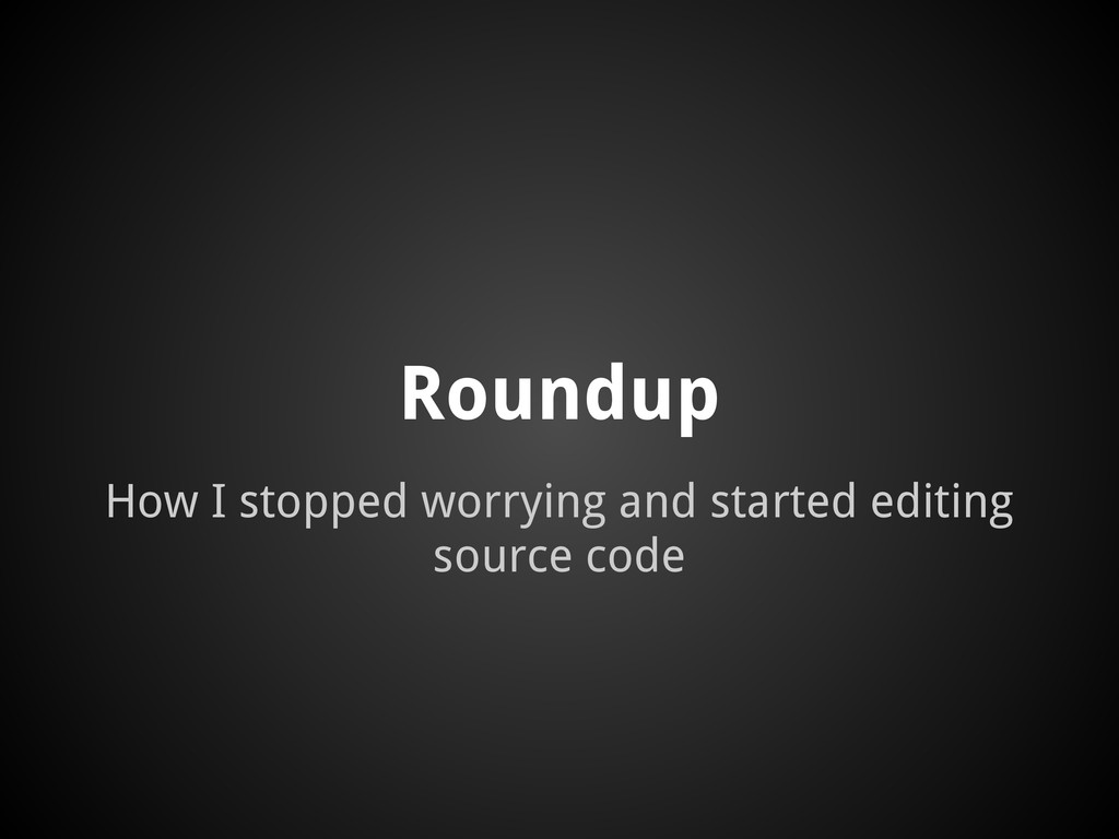 Roundup How I stopped worrying and started edit...