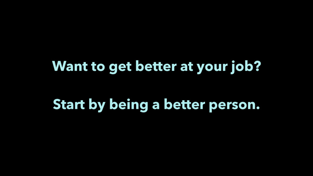 Want to get better at your job? Start by being ...