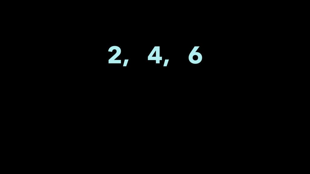 2, 4, 6