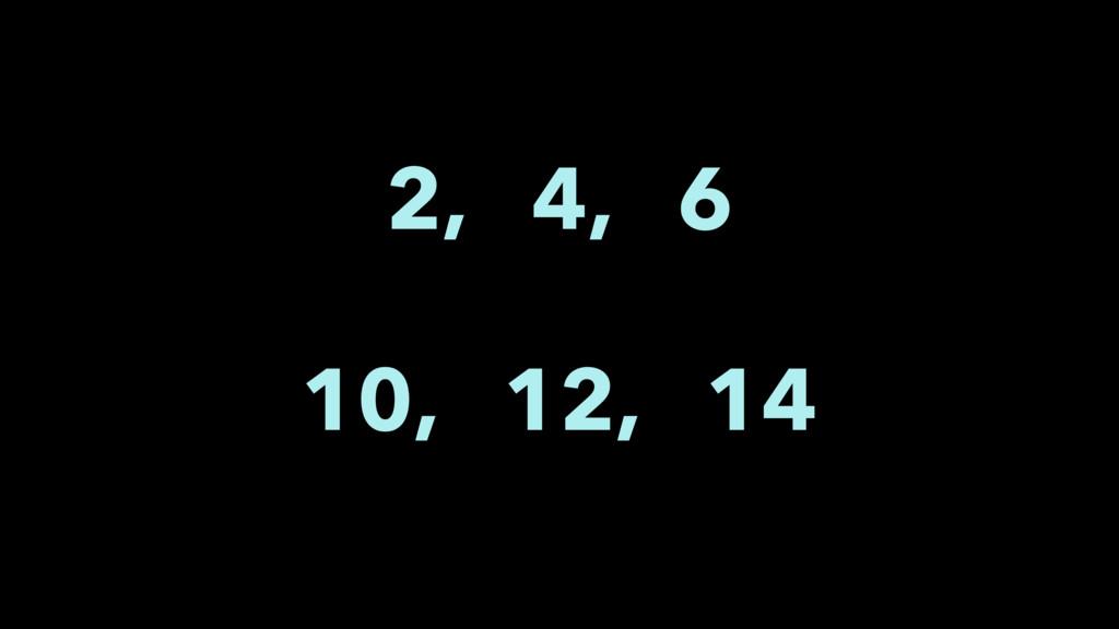 2, 4, 6 10, 12, 14