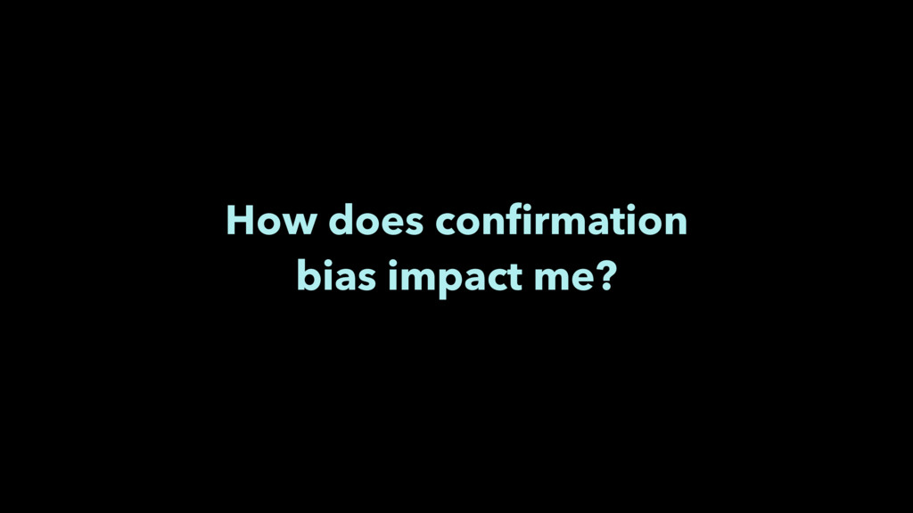 How does confirmation bias impact me?