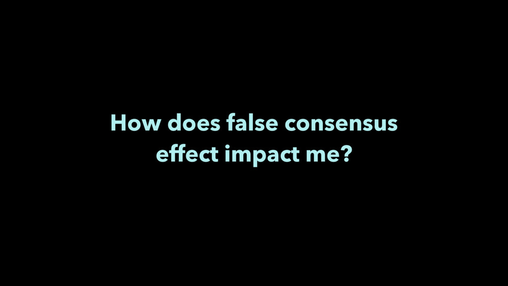 How does false consensus effect impact me?
