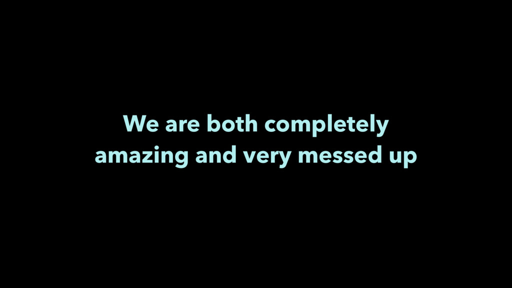 We are both completely amazing and very messed ...