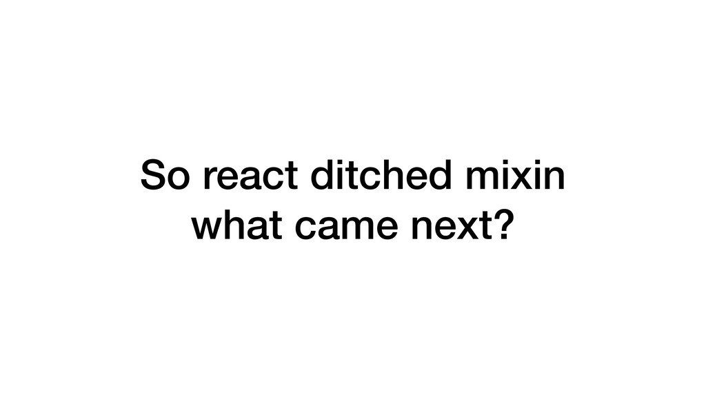 So react ditched mixin what came next?