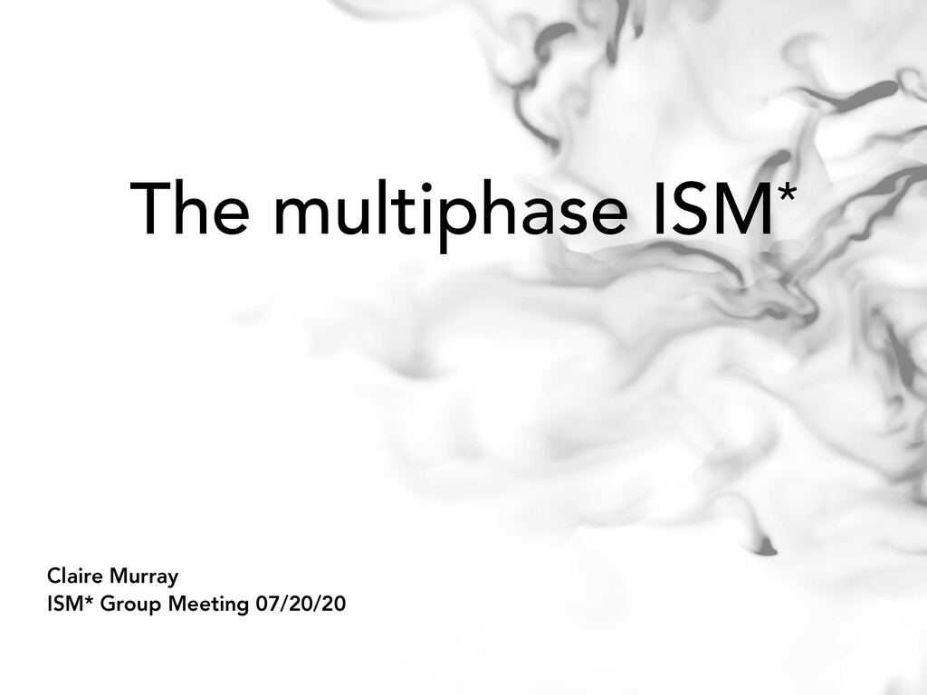 The multiphase ISM* Claire Murray ISM* Group Me...