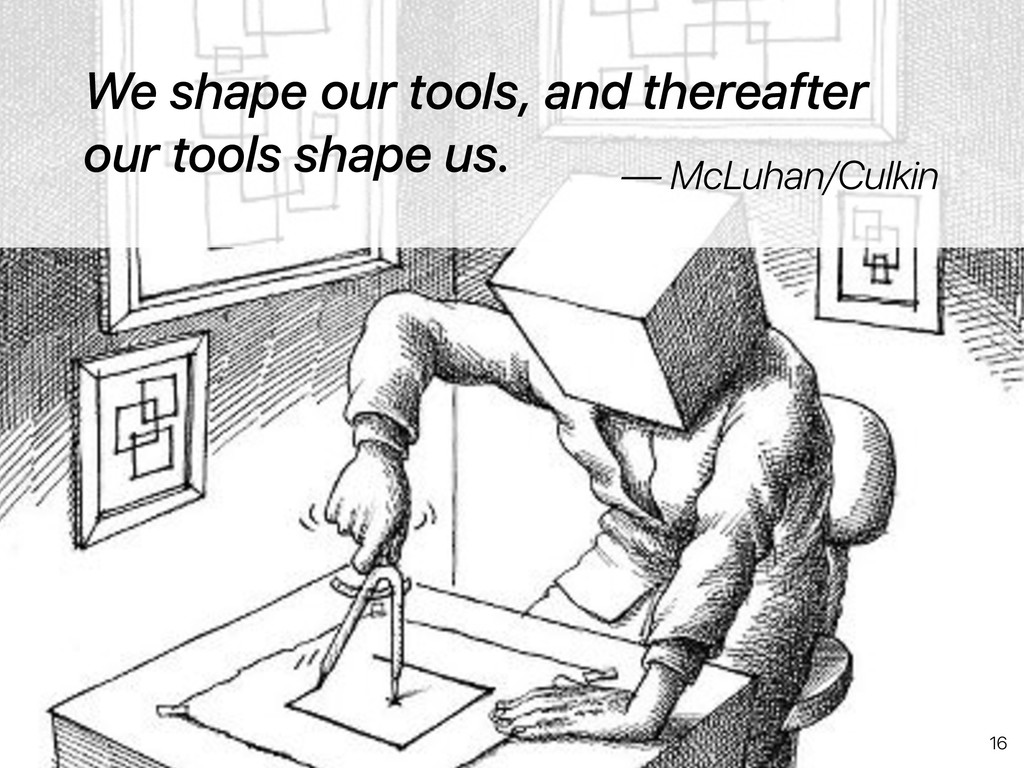 We shape our tools, and thereafter our tools sh...