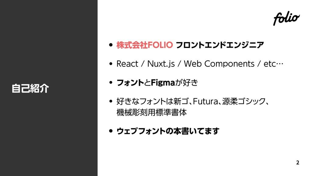 自己紹介 • 株式会社FOLIO フロントエンドエンジニア • React / Nuxt.js...
