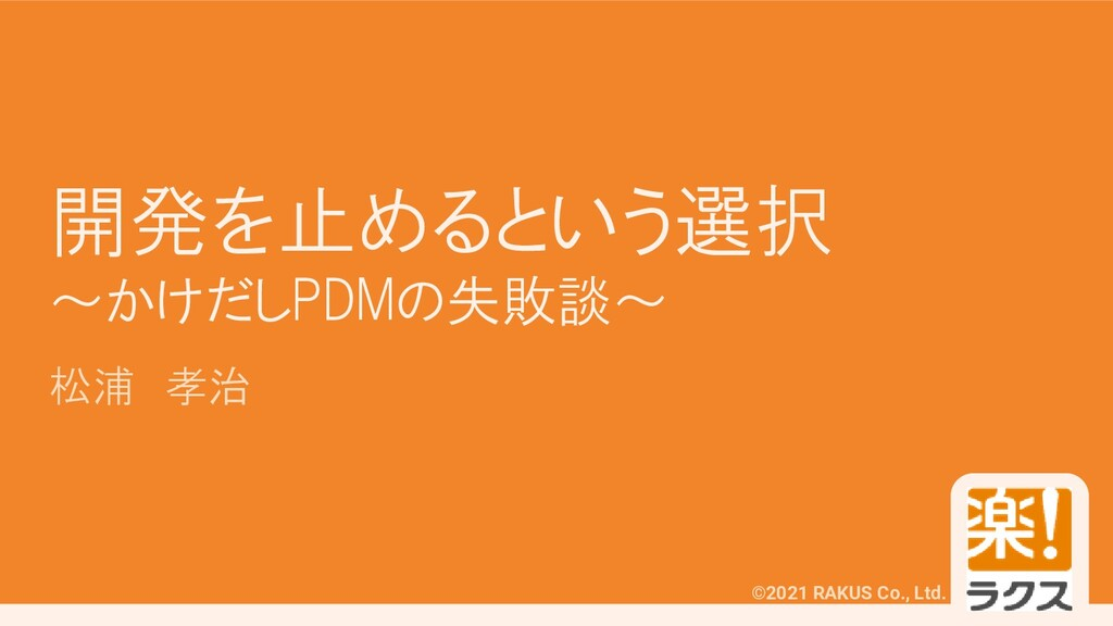 ©2021 RAKUS Co., Ltd. 開発を止めるという選択 ~かけだしPDMの失敗談~...