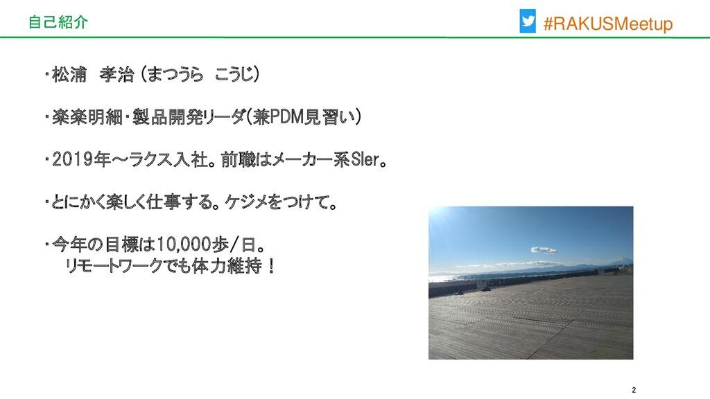 #RAKUSMeetup 自己紹介 2 ・松浦 孝治 (まつうら こうじ) ・楽楽明細・製品開...