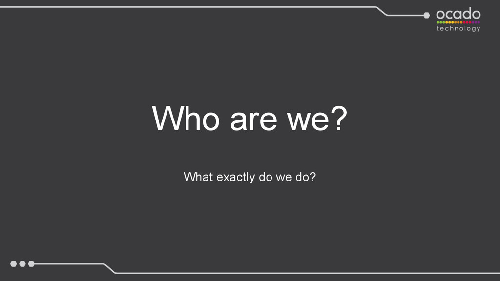 What exactly do we do? Who are we?