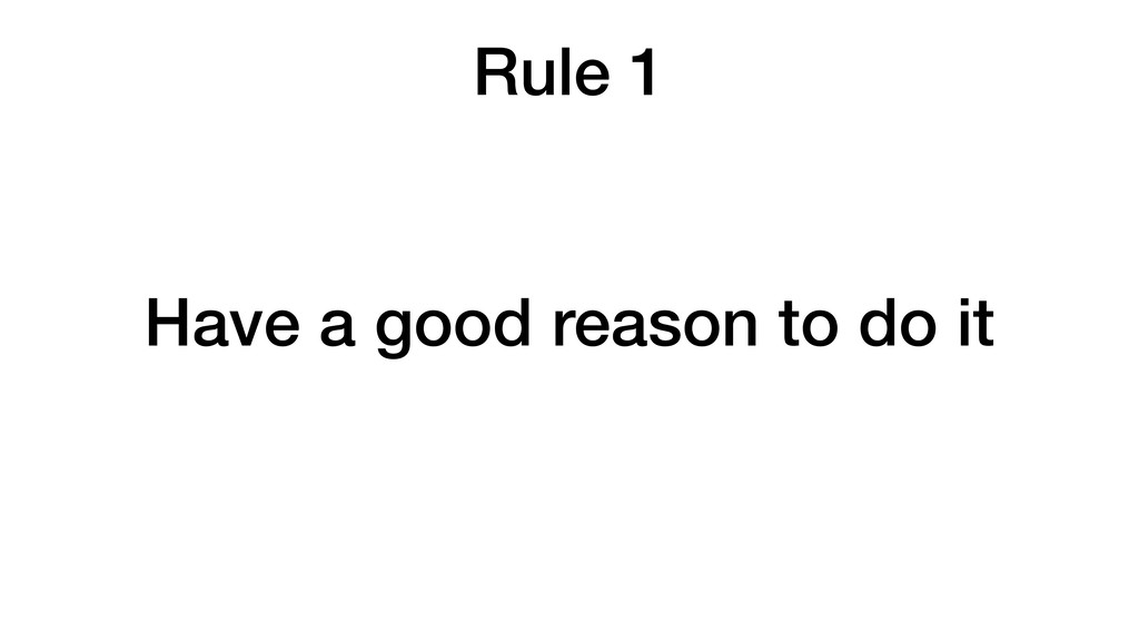 Rule 1 Have a good reason to do it