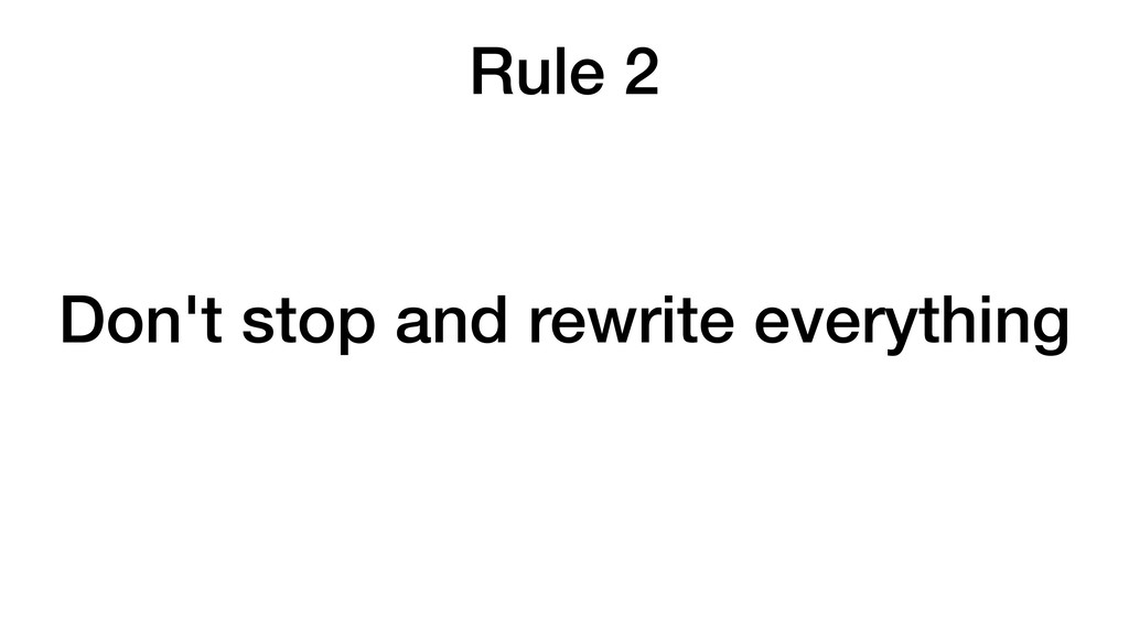 Rule 2 Don't stop and rewrite everything