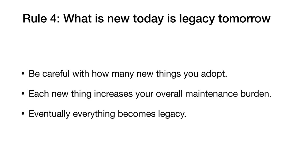 Rule 4: What is new today is legacy tomorrow • ...