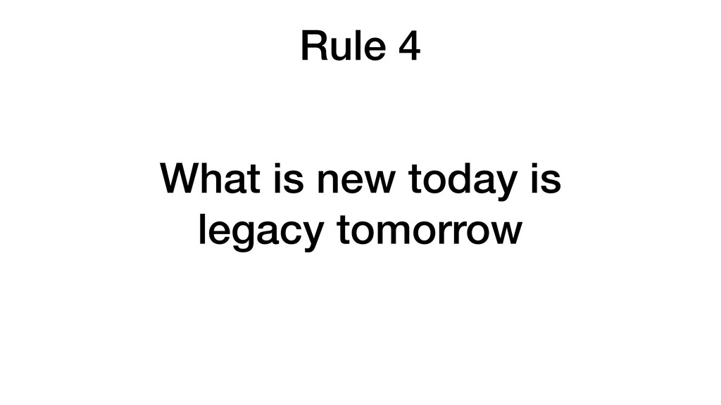 Rule 4 What is new today is legacy tomorrow