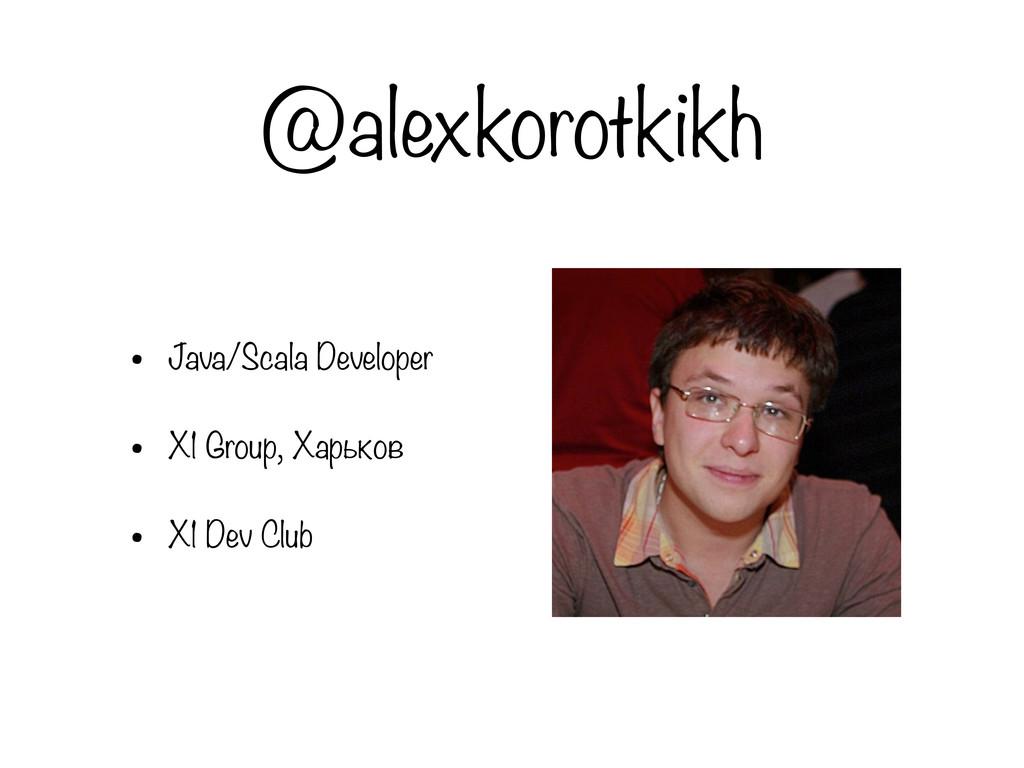 @alexkorotkikh • Java/Scala Developer • X1 Grou...